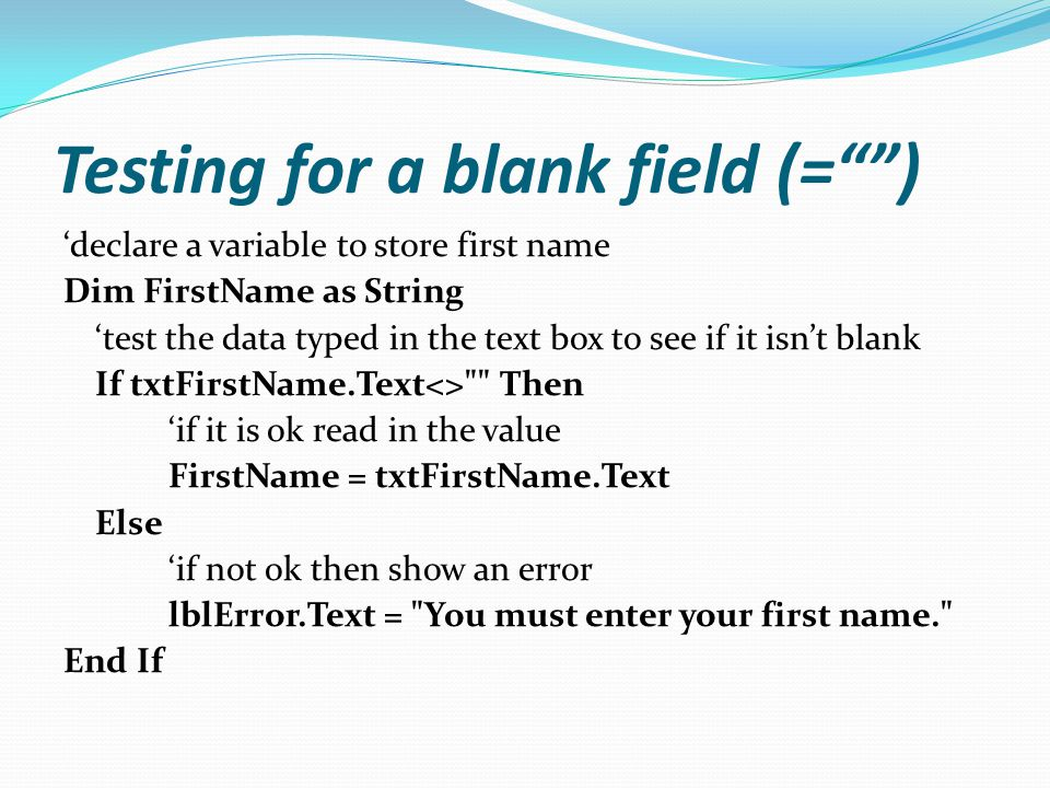 Testing for a blank field (= ) 'declare a variable to store first name Dim FirstName as String 'test the data typed in the text box to see if it isn't blank If txtFirstName.Text<> Then 'if it is ok read in the value FirstName = txtFirstName.Text Else 'if not ok then show an error lblError.Text = You must enter your first name. End If
