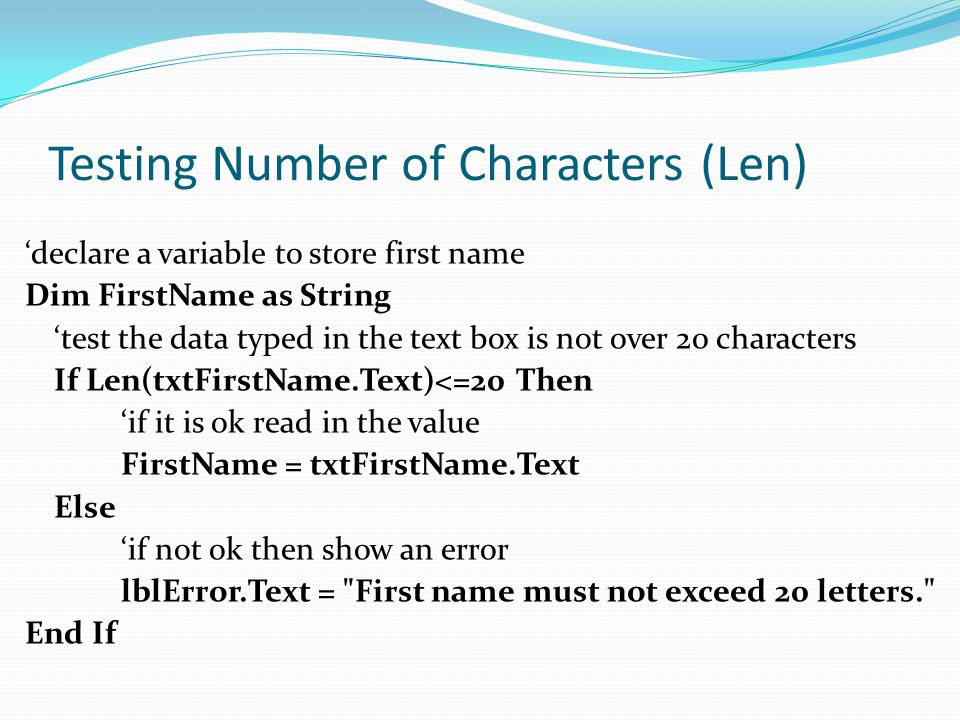 Testing Number of Characters (Len) 'declare a variable to store first name Dim FirstName as String 'test the data typed in the text box is not over 20 characters If Len(txtFirstName.Text)<=20 Then 'if it is ok read in the value FirstName = txtFirstName.Text Else 'if not ok then show an error lblError.Text = First name must not exceed 20 letters. End If