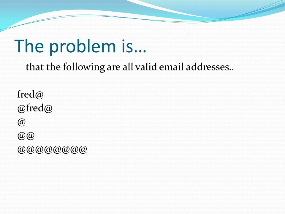 The problem is… that the following are all valid email addresses.. fred@ @fred@ @ @@ @@@@@@@@