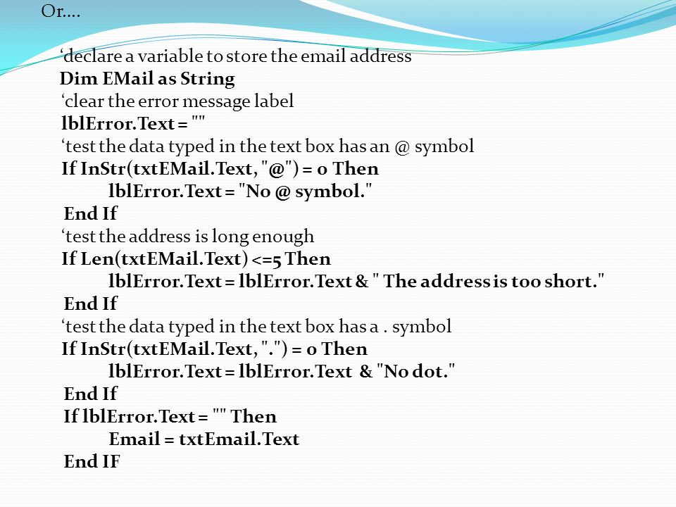 Or…. 'declare a variable to store the email address Dim EMail as String 'clear the error message label lblError.Text =