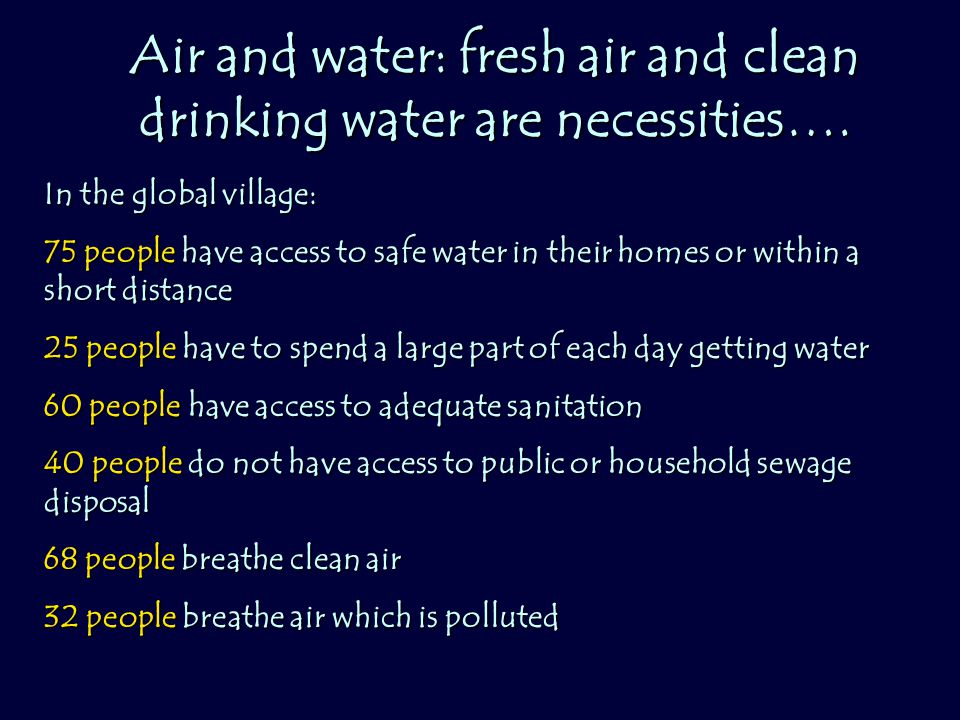 Air and water: fresh air and clean drinking water are necessities…. In the global village: 75 people have access to safe water in their homes or withi