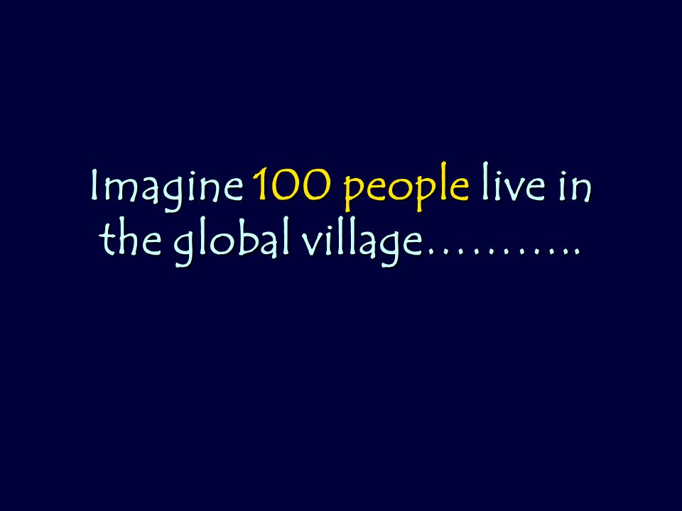Imagine 100 people live in the global village………..