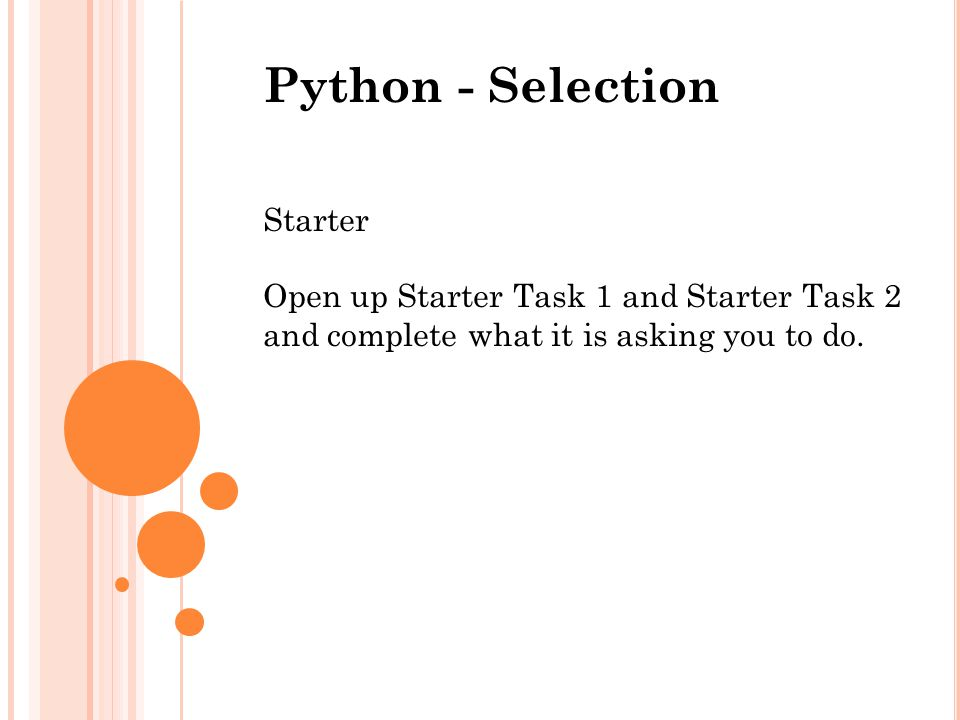 Python - Selection Starter Open up Starter Task 1 and Starter Task 2 and complete what it is asking you to do.