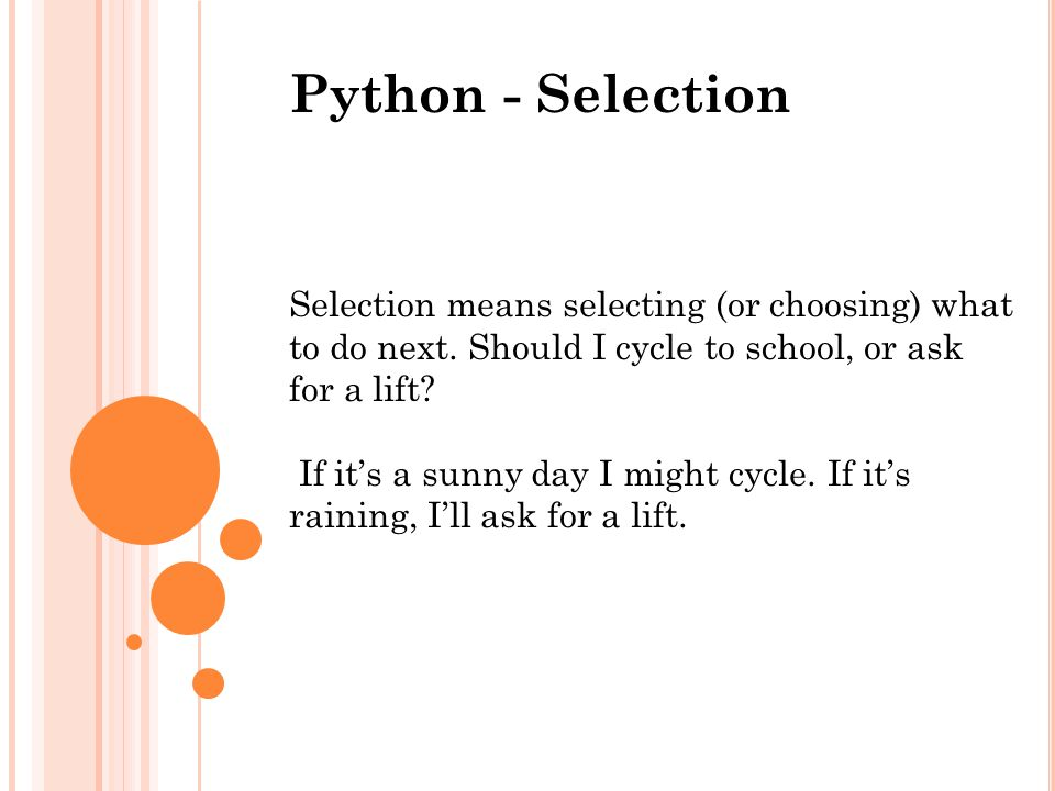 Python - Selection Selection means selecting (or choosing) what to do next. Should I cycle to school, or ask for a lift? If it's a sunny day I might c