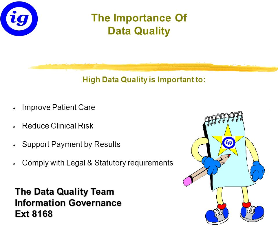 The Data Quality Team Information Governance Ext 8168 The Importance Of Data Quality High Data Quality is Important to: * Improve Patient Care * Reduce Clinical Risk * Support Payment by Results * Comply with Legal & Statutory requirements