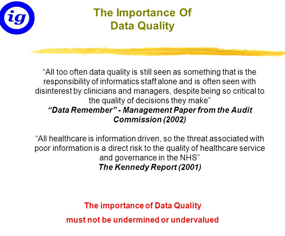 The Importance Of Data Quality All too often data quality is still seen as something that is the responsibility of informatics staff alone and is often seen with disinterest by clinicians and managers, despite being so critical to the quality of decisions they make Data Remember - Management Paper from the Audit Commission (2002) All healthcare is information driven, so the threat associated with poor information is a direct risk to the quality of healthcare service and governance in the NHS The Kennedy Report (2001) The importance of Data Quality must not be undermined or undervalued
