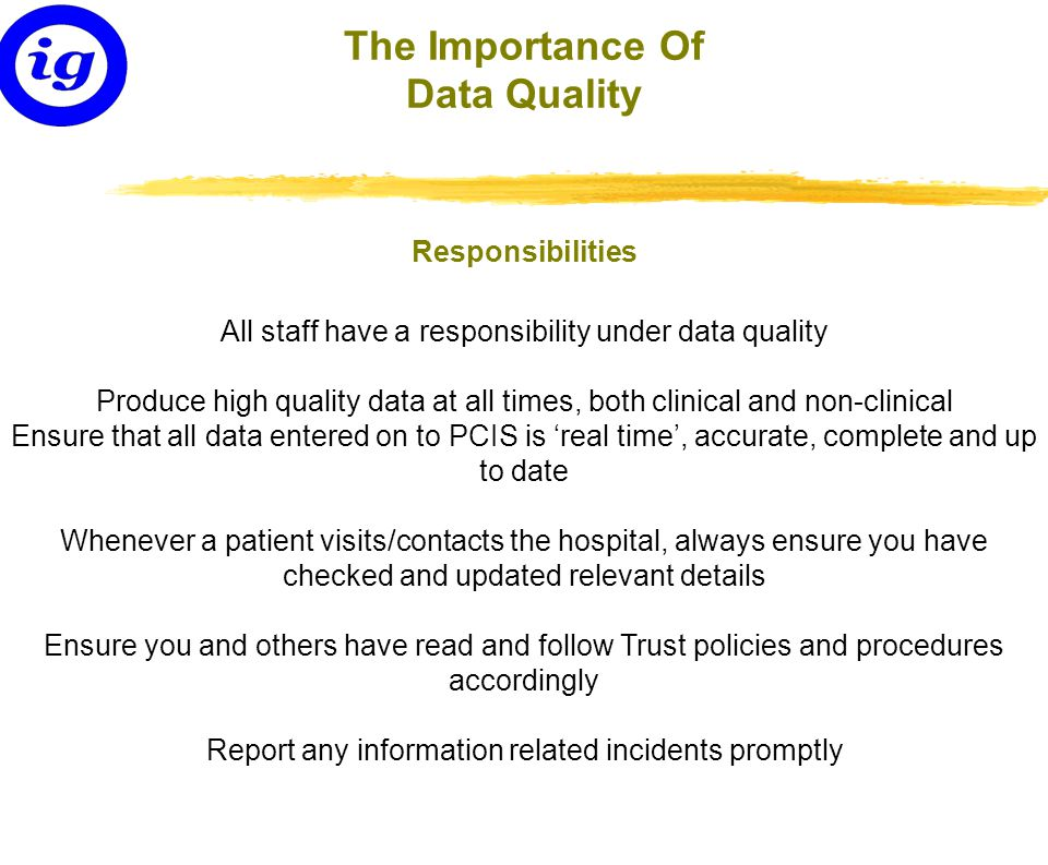 All staff have a responsibility under data quality Produce high quality data at all times, both clinical and non-clinical Ensure that all data entered on to PCIS is 'real time', accurate, complete and up to date Whenever a patient visits/contacts the hospital, always ensure you have checked and updated relevant details Ensure you and others have read and follow Trust policies and procedures accordingly Report any information related incidents promptly The Importance Of Data Quality Responsibilities