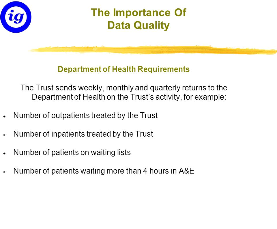 The Importance Of Data Quality Department of Health Requirements The Trust sends weekly, monthly and quarterly returns to the Department of Health on the Trust's activity, for example: * Number of outpatients treated by the Trust * Number of inpatients treated by the Trust * Number of patients on waiting lists * Number of patients waiting more than 4 hours in A&E