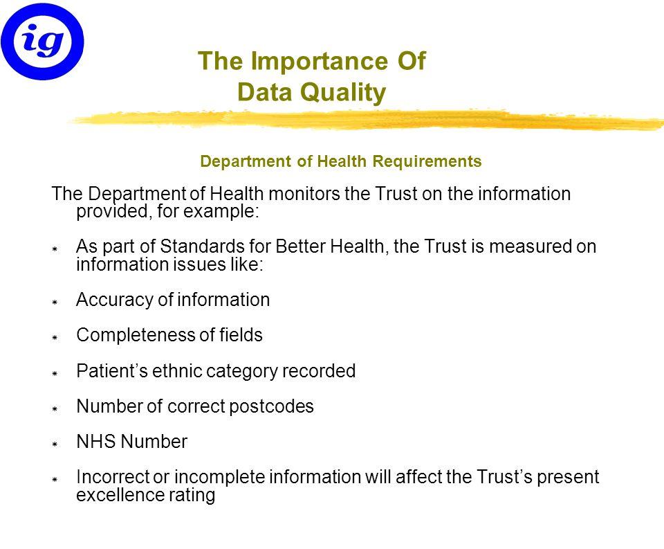 The Importance Of Data Quality Department of Health Requirements The Department of Health monitors the Trust on the information provided, for example: * As part of Standards for Better Health, the Trust is measured on information issues like: * Accuracy of information * Completeness of fields * Patient's ethnic category recorded * Number of correct postcodes * NHS Number * Incorrect or incomplete information will affect the Trust's present excellence rating