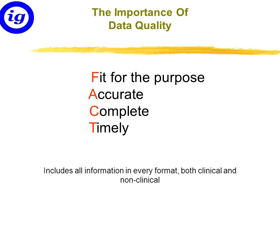 The Importance Of Data Quality Fit for the purpose Accurate Complete Timely Includes all information in every format, both clinical and non-clinical