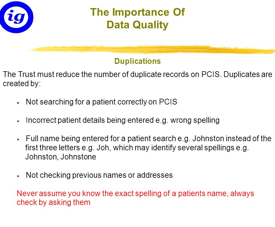 If staff find a duplicate record on PCIS they must immediately notify the Data Quality Team on ext 8168 (Out of hours contact Medical Records 24 hr - Bleep 2044) Duplicates must be reported promptly ensuring there is no clinical risk to the patient The Importance Of Data Quality What to do if you find a Duplication?