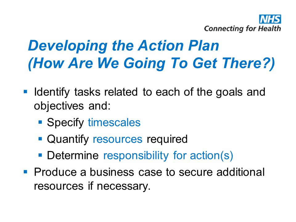 Developing the Action Plan (How Are We Going To Get There )  Identify tasks related to each of the goals and objectives and:  Specify timescales  Quantify resources required  Determine responsibility for action(s)  Produce a business case to secure additional resources if necessary.
