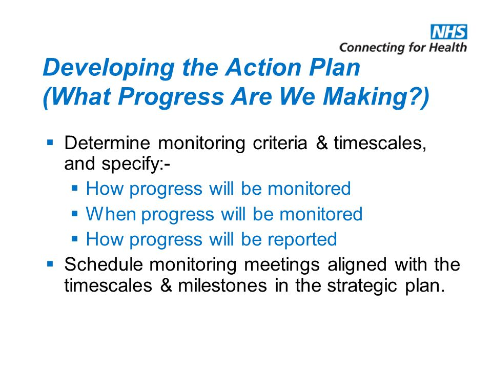 Developing the Action Plan (What Progress Are We Making )  Determine monitoring criteria & timescales, and specify:-  How progress will be monitored  When progress will be monitored  How progress will be reported  Schedule monitoring meetings aligned with the timescales & milestones in the strategic plan.