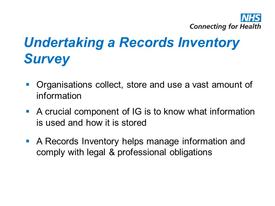 Undertaking a Records Inventory Survey  Organisations collect, store and use a vast amount of information  A crucial component of IG is to know what information is used and how it is stored  A Records Inventory helps manage information and comply with legal & professional obligations