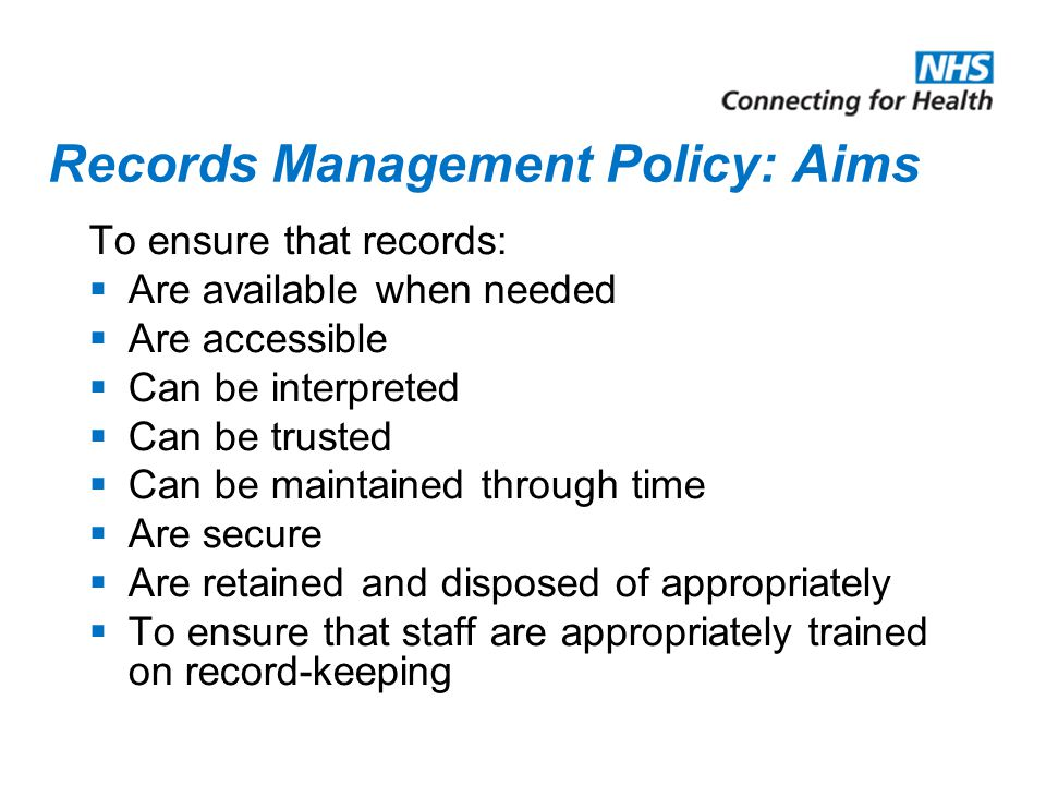 Records Management Policy: Aims To ensure that records:  Are available when needed  Are accessible  Can be interpreted  Can be trusted  Can be maintained through time  Are secure  Are retained and disposed of appropriately  To ensure that staff are appropriately trained on record-keeping