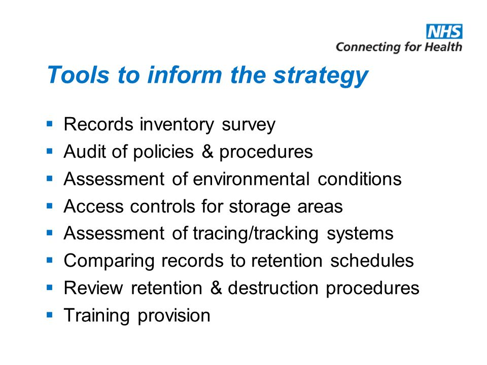 Tools to inform the strategy  Records inventory survey  Audit of policies & procedures  Assessment of environmental conditions  Access controls for storage areas  Assessment of tracing/tracking systems  Comparing records to retention schedules  Review retention & destruction procedures  Training provision