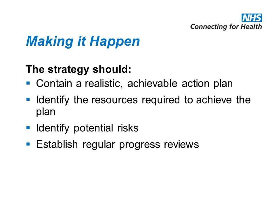 Making it Happen The strategy should:  Contain a realistic, achievable action plan  Identify the resources required to achieve the plan  Identify potential risks  Establish regular progress reviews