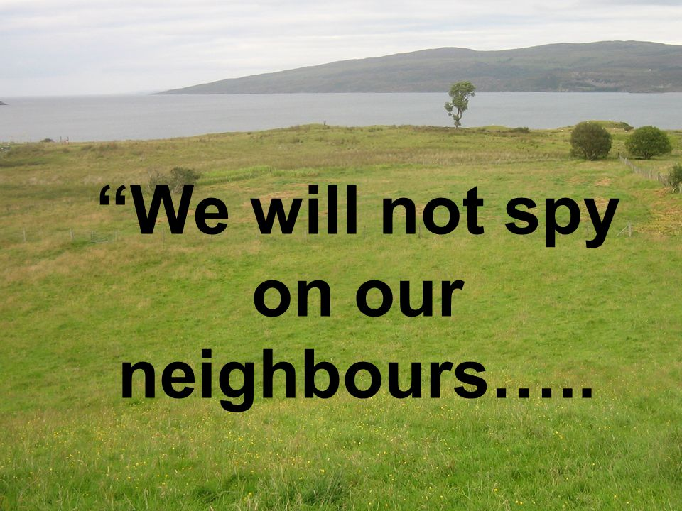 We will not spy on our neighbours…..