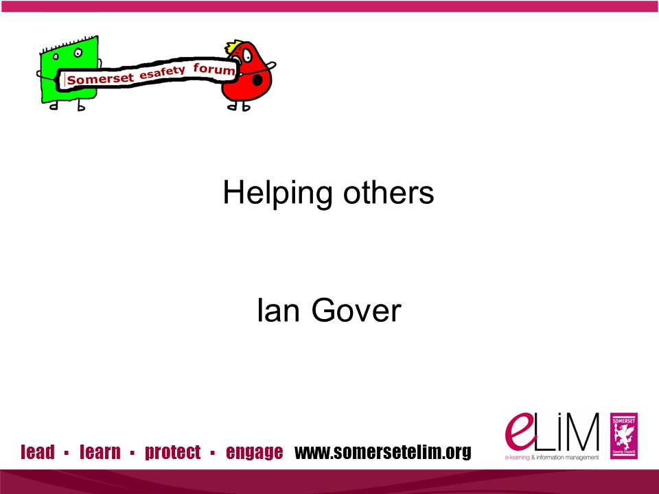 lead ▪ learn ▪ protect ▪ engage   Helping others Ian Gover