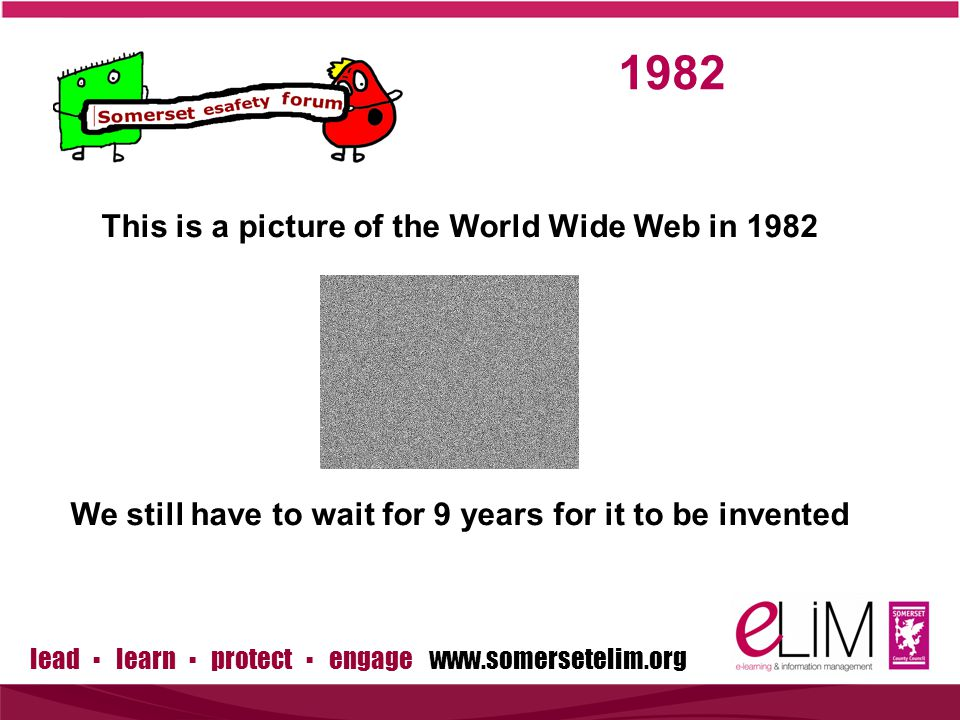 lead ▪ learn ▪ protect ▪ engage This is a picture of the World Wide Web in 1982 We still have to wait for 9 years for it to be invented