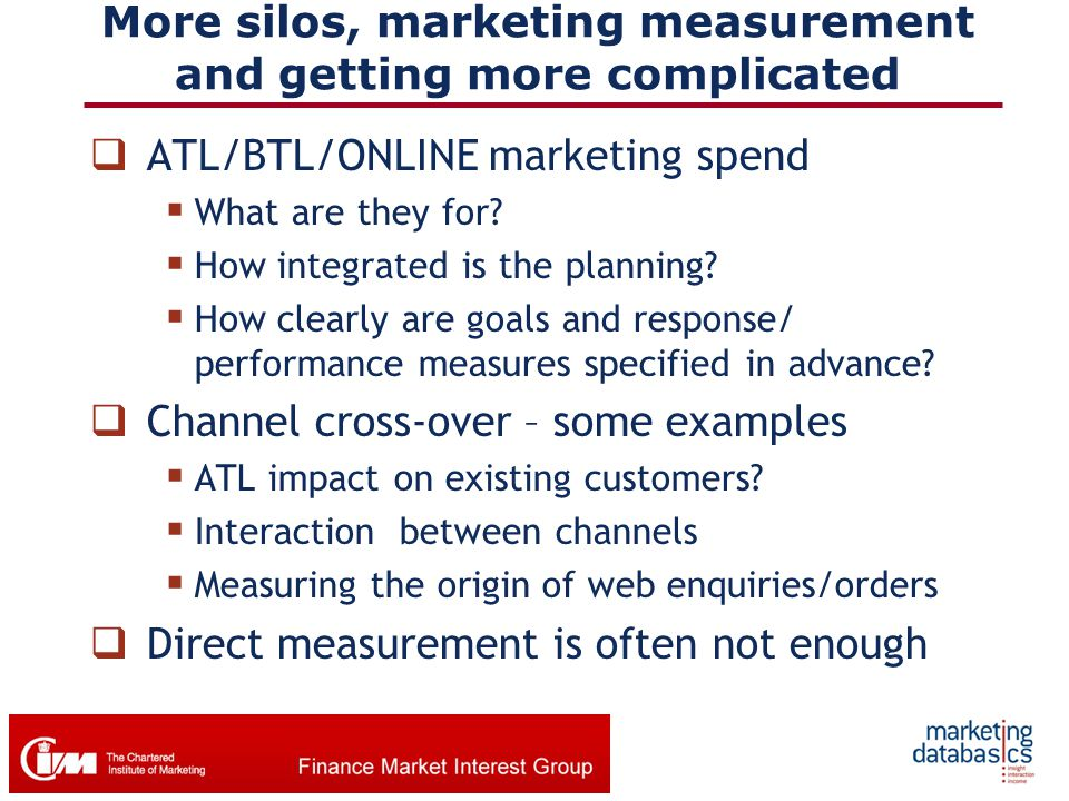 More silos, marketing measurement and getting more complicated  ATL/BTL/ONLINE marketing spend  What are they for?  How integrated is the planning?