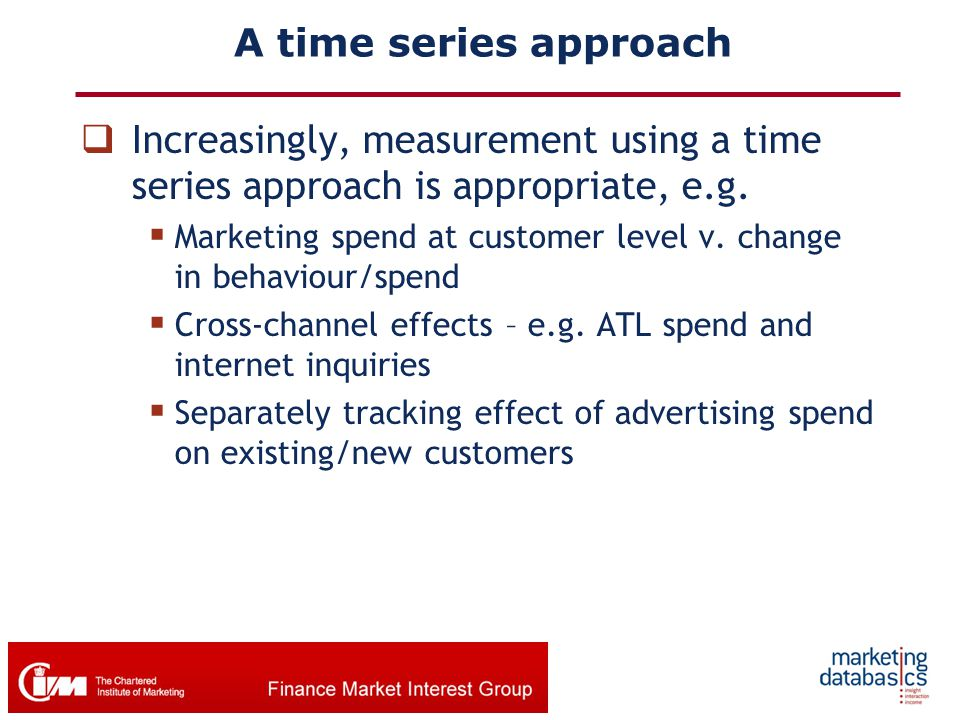 A time series approach  Increasingly, measurement using a time series approach is appropriate, e.g.  Marketing spend at customer level v. change in