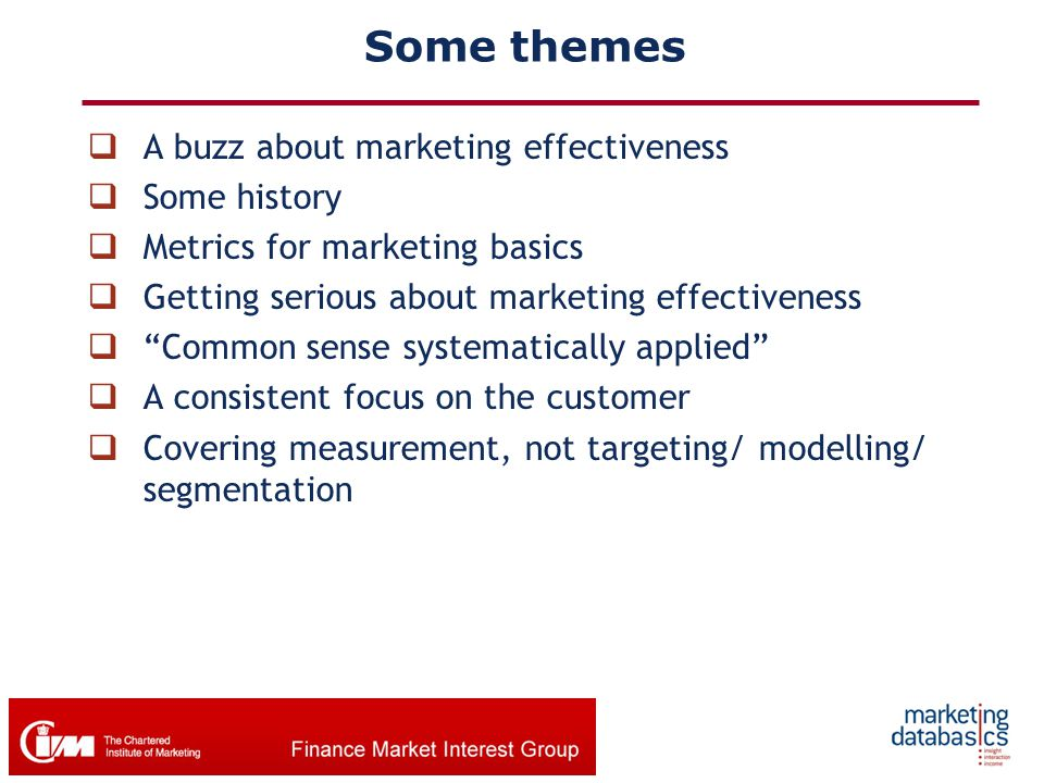 "Some themes  A buzz about marketing effectiveness  Some history  Metrics for marketing basics  Getting serious about marketing effectiveness  ""Co"