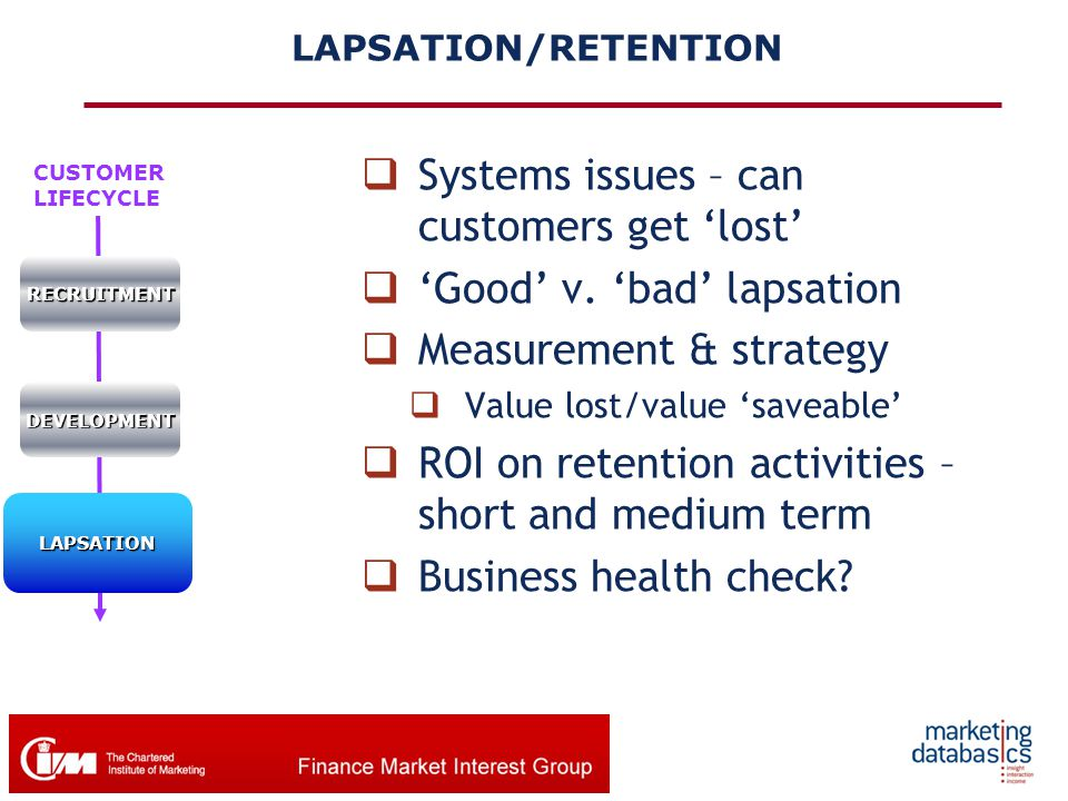 CUSTOMER LIFECYCLERECRUITMENT DEVELOPMENT LAPSATION LAPSATION/RETENTION  Systems issues – can customers get 'lost'  'Good' v. 'bad' lapsation  Meas