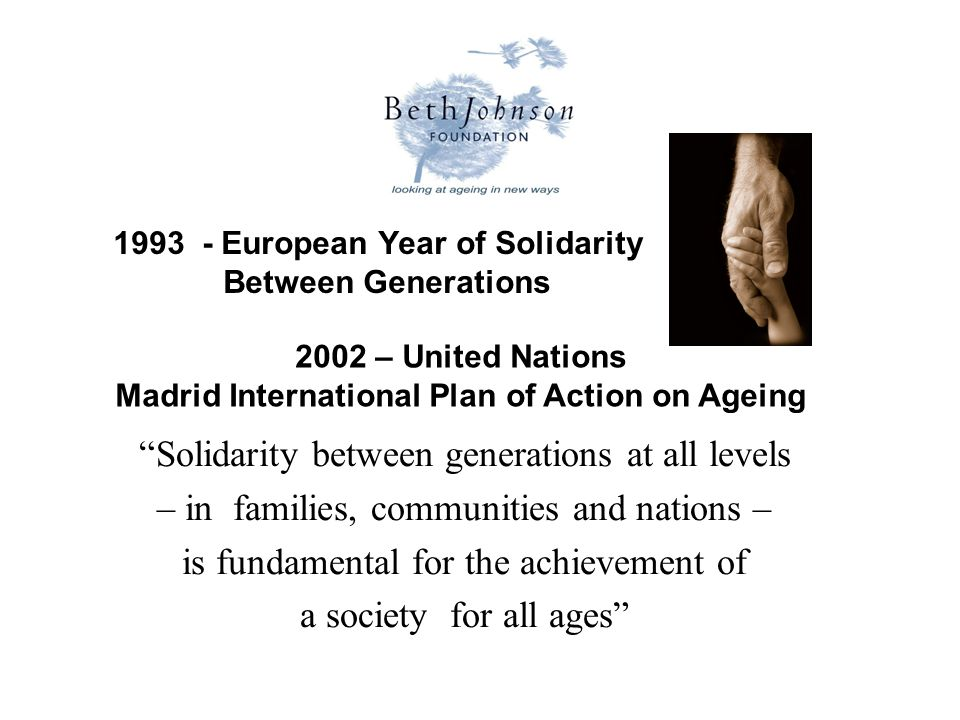European Year of Solidarity Between Generations 2002 – United Nations Madrid International Plan of Action on Ageing Solidarity between generations at all levels – in families, communities and nations – is fundamental for the achievement of a society for all ages