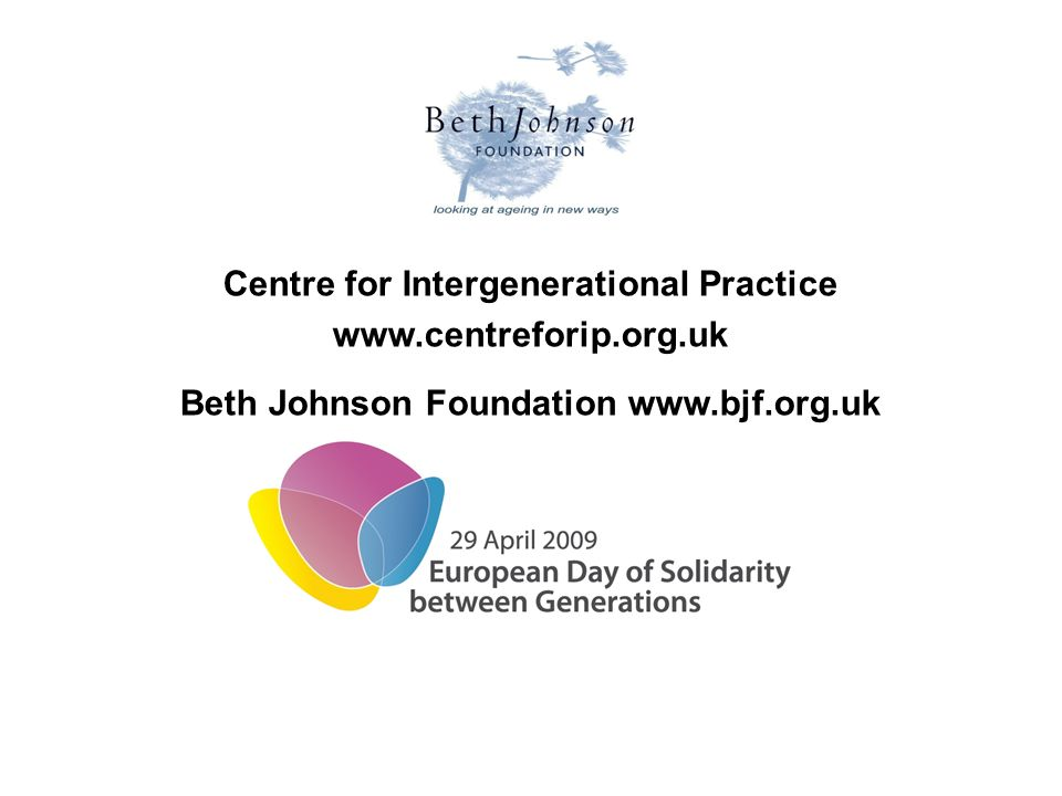 Centre for Intergenerational Practice www.centreforip.org.uk Beth Johnson Foundation www.bjf.org.uk