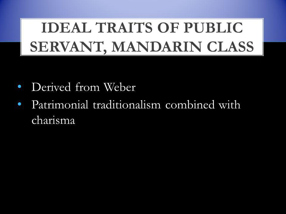 Derived from Weber Patrimonial traditionalism combined with charisma IDEAL TRAITS OF PUBLIC SERVANT, MANDARIN CLASS