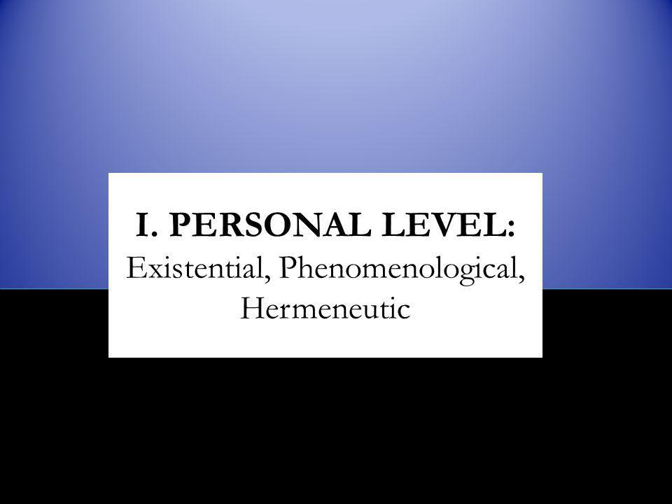 I. PERSONAL LEVEL: Existential, Phenomenological, Hermeneutic