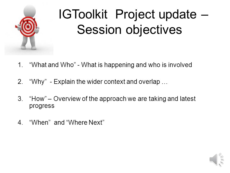 IGToolkit Project update – Session objectives 1. What and Who - What is happening and who is involved 2. Why - Explain the wider context and overlap … 3. How – Overview of the approach we are taking and latest progress 4. When and Where Next