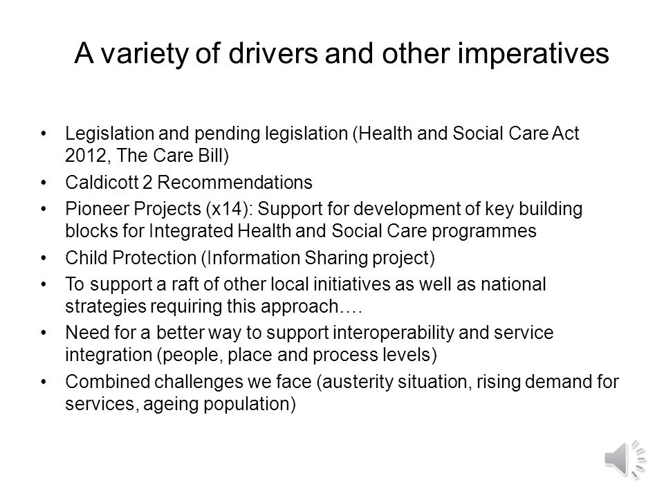 A variety of drivers and other imperatives Legislation and pending legislation (Health and Social Care Act 2012, The Care Bill) Caldicott 2 Recommendations Pioneer Projects (x14): Support for development of key building blocks for Integrated Health and Social Care programmes Child Protection (Information Sharing project) To support a raft of other local initiatives as well as national strategies requiring this approach….