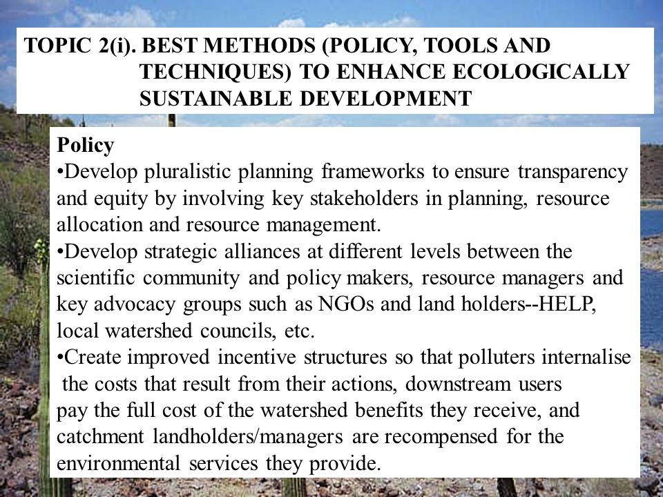 TOPIC 2(i). BEST METHODS (POLICY, TOOLS AND TECHNIQUES) TO ENHANCE ECOLOGICALLY SUSTAINABLE DEVELOPMENT Policy Develop pluralistic planning frameworks