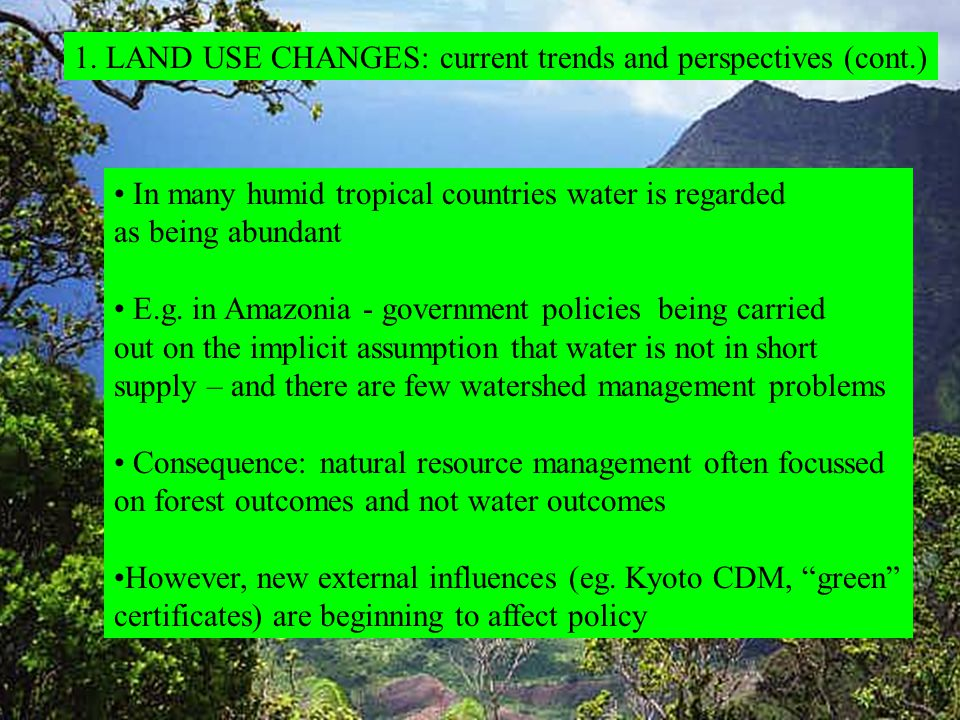 1. LAND USE CHANGES: current trends and perspectives (cont.) In many humid tropical countries water is regarded as being abundant E.g. in Amazonia - g