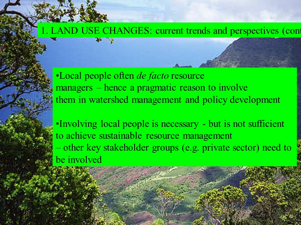 1. LAND USE CHANGES: current trends and perspectives (cont.) Local people often de facto resource managers – hence a pragmatic reason to involve them