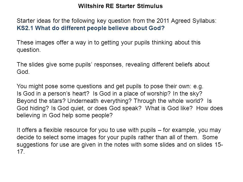 Wiltshire RE Starter Stimulus Starter ideas for the following key question from the 2011 Agreed Syllabus: KS2.1 What do different people believe about God.