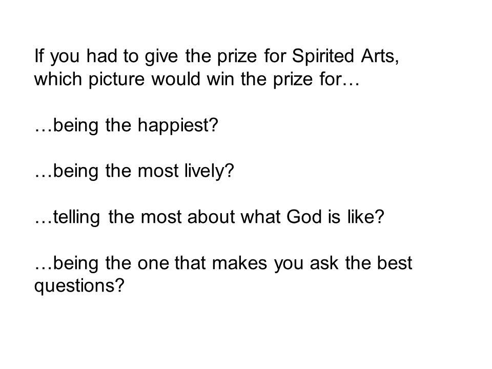 If you had to give the prize for Spirited Arts, which picture would win the prize for… …being the happiest.