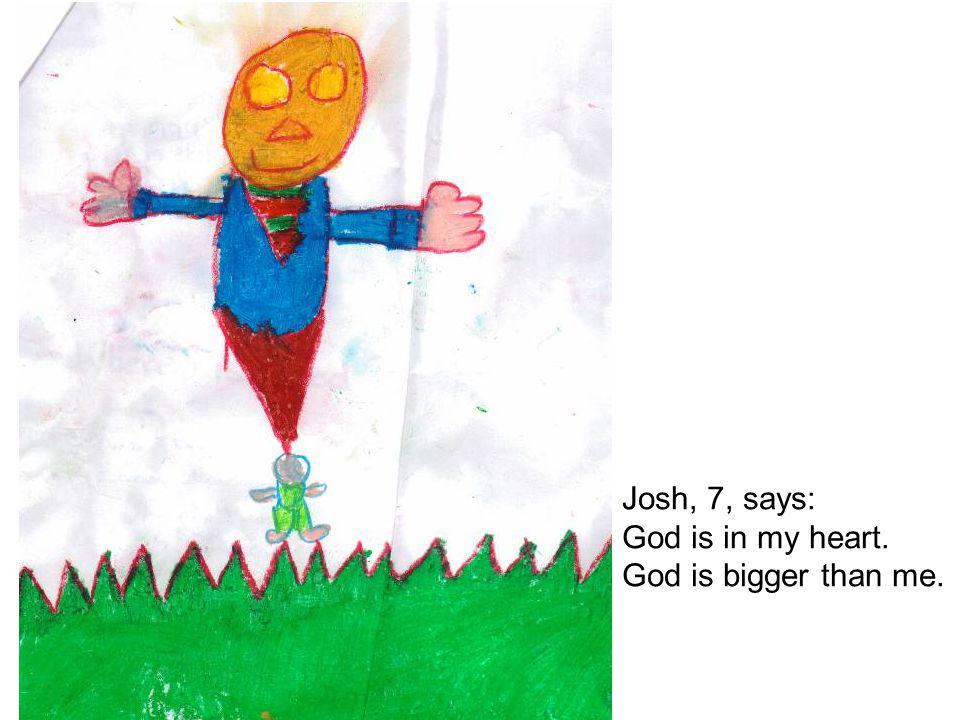 Josh, 7, says: God is in my heart. God is bigger than me.