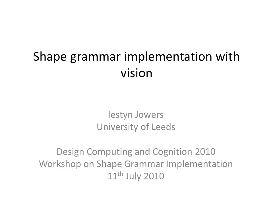 Shape grammar implementation with vision Iestyn Jowers University of Leeds Design Computing and Cognition 2010 Workshop on Shape Grammar Implementation 11 th July 2010