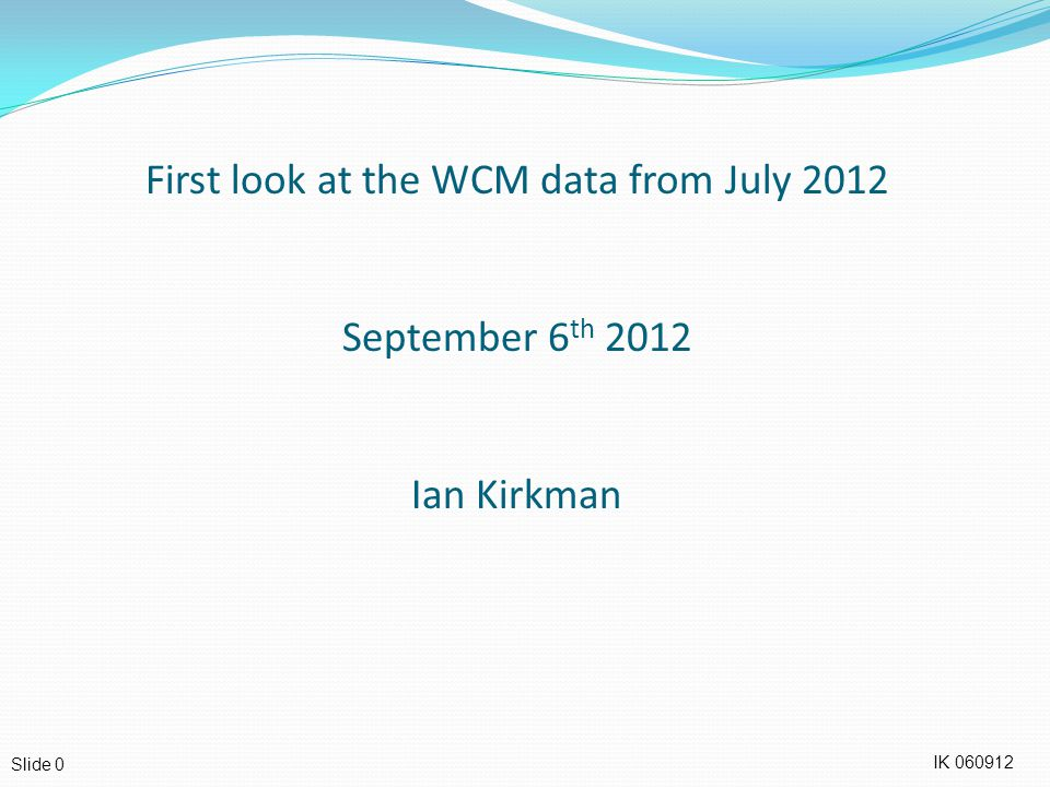 IK Slide 0 First look at the WCM data from July 2012 September 6 th 2012 Ian Kirkman