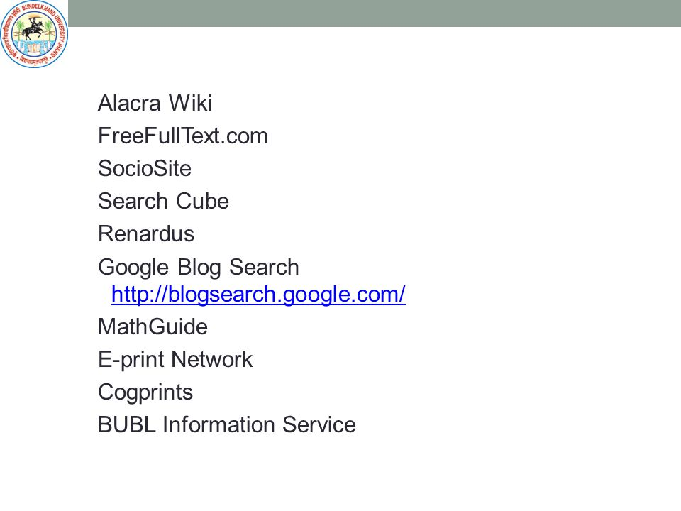 Alacra Wiki FreeFullText.com SocioSite Search Cube Renardus Google Blog Search http://blogsearch.google.com/ http://blogsearch.google.com/ MathGuide E-print Network Cogprints BUBL Information Service
