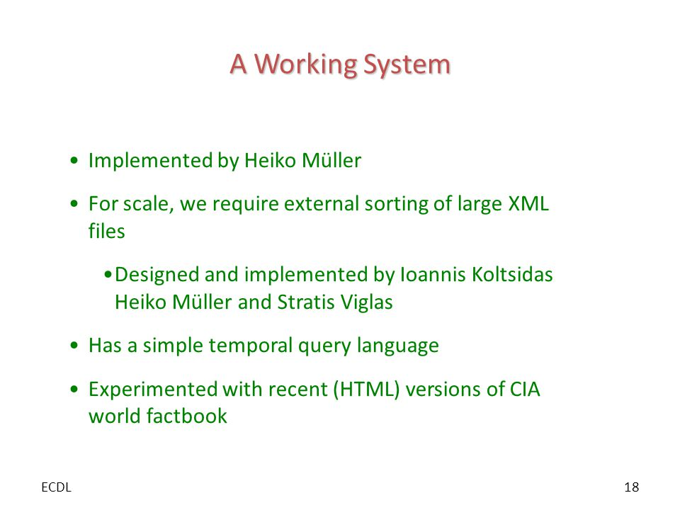 A Working System Implemented by Heiko Müller For scale, we require external sorting of large XML files Designed and implemented by Ioannis Koltsidas Heiko Müller and Stratis Viglas Has a simple temporal query language Experimented with recent (HTML) versions of CIA world factbook ECDL18