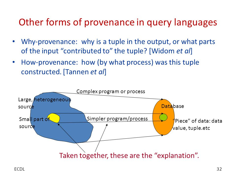 Other forms of provenance in query languages Why-provenance: why is a tuple in the output, or what parts of the input contributed to the tuple.