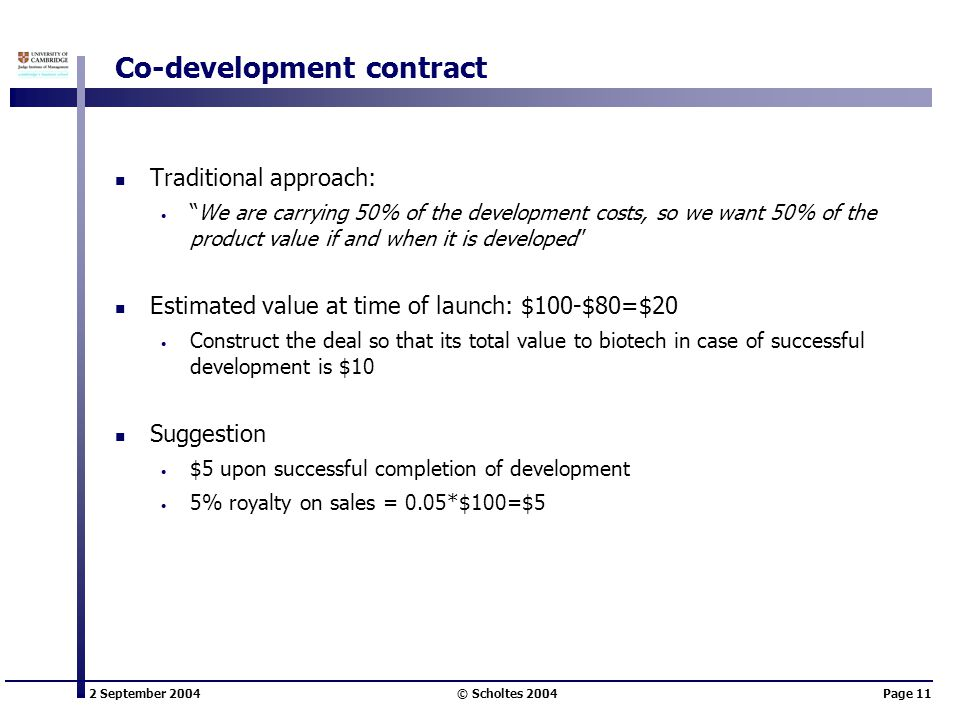 "2 September 2004 © Scholtes 2004Page 11 Co-development contract Traditional approach: ""We are carrying 50% of the development costs, so we want 50% of"