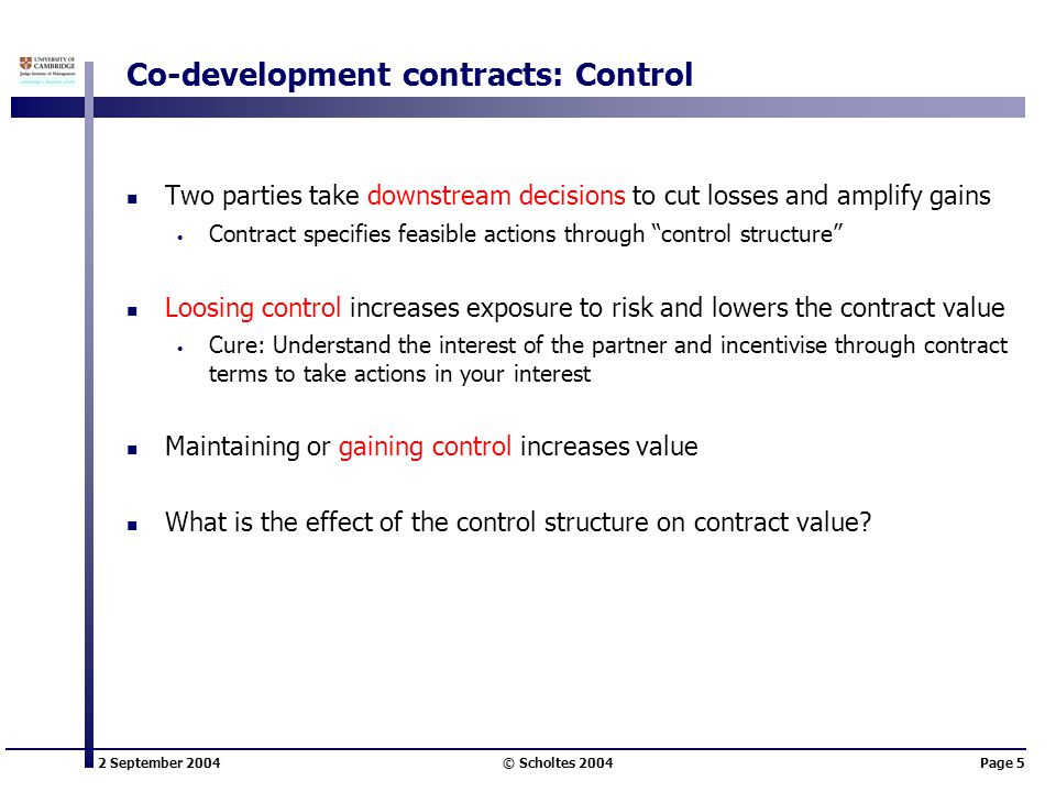 2 September 2004 © Scholtes 2004Page 5 Co-development contracts: Control Two parties take downstream decisions to cut losses and amplify gains Contract specifies feasible actions through control structure Loosing control increases exposure to risk and lowers the contract value Cure: Understand the interest of the partner and incentivise through contract terms to take actions in your interest Maintaining or gaining control increases value What is the effect of the control structure on contract value?