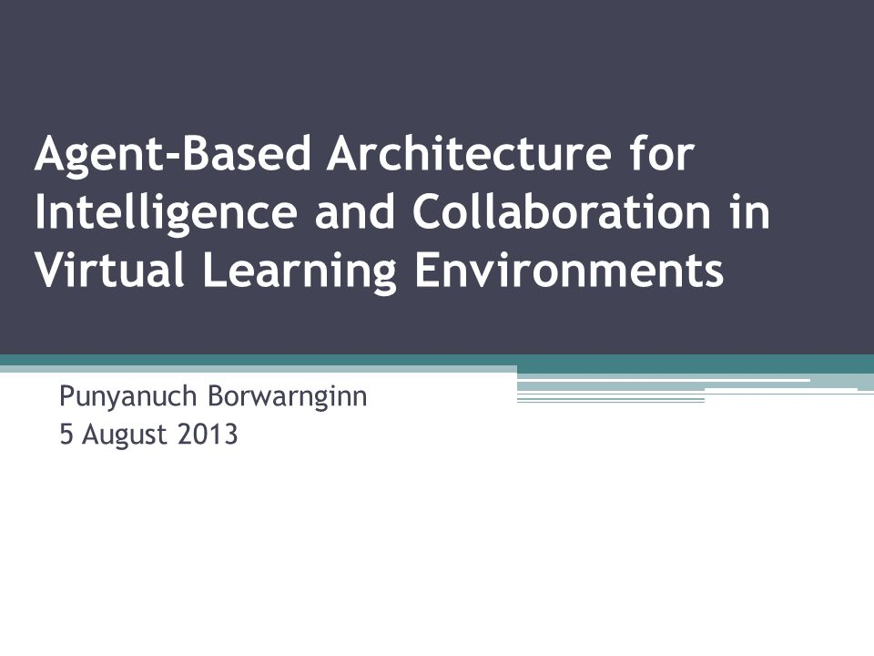 Agent-Based Architecture for Intelligence and Collaboration in Virtual Learning Environments Punyanuch Borwarnginn 5 August 2013