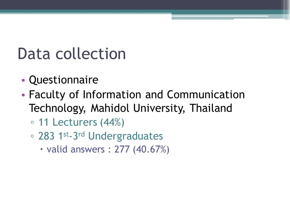 Data collection Questionnaire Faculty of Information and Communication Technology, Mahidol University, Thailand ▫ 11 Lecturers (44%) ▫ 283 1 st -3 rd Undergraduates  valid answers : 277 (40.67%)