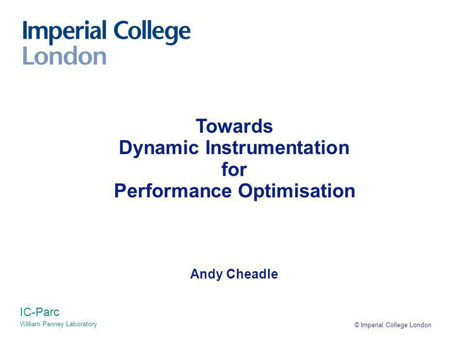 © Imperial College London IC-Parc William Penney Laboratory Towards Dynamic Instrumentation for Performance Optimisation Andy Cheadle